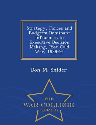 Strategy, Forces and Budgets: Dominant Influences in Executive Decision Making, Post-Cold War, 1989-91 - War College Series (Paperback)