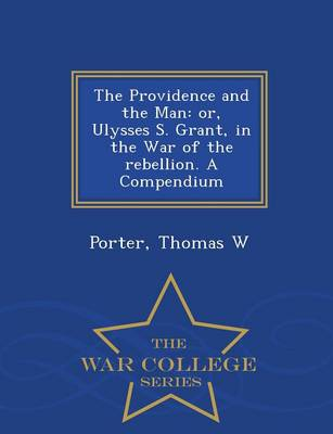 The Providence and the Man: Or, Ulysses S. Grant, in the War of the Rebellion. a Compendium - War College Series (Paperback)