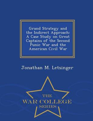 Grand Strategy and the Indirect Approach: A Case Study on Great Captains of the Second Punic War and the American Civil War - War College Series (Paperback)