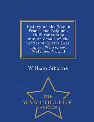 History of the War in France and Belgium, 1815; Containing Minute Details of the Battles of Quatre-Bras, Ligny, Wavre, and Waterloo. Vol. II - War College Series (Paperback)