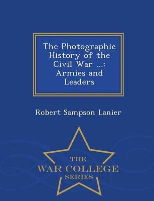 The Photographic History of the Civil War ...: Armies and Leaders - War College Series (Paperback)