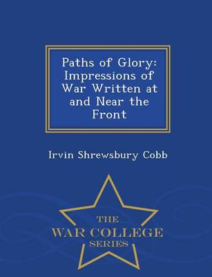 Paths of Glory: Impressions of War Written at and Near the Front - War College Series (Paperback)