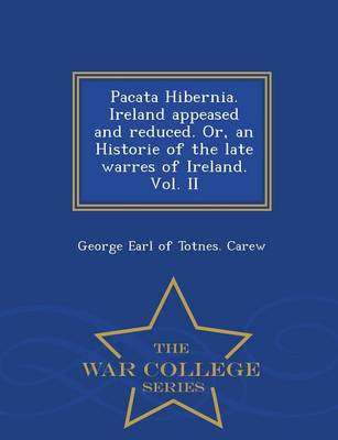 Pacata Hibernia. Ireland Appeased and Reduced. Or, an Historie of the Late Warres of Ireland. Vol. II - War College Series (Paperback)
