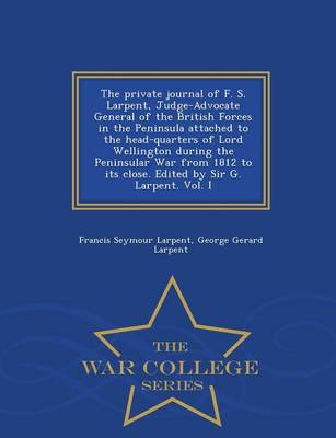 The Private Journal of F. S. Larpent, Judge-Advocate General of the British Forces in the Peninsula Attached to the Head-Quarters of Lord Wellington During the Peninsular War from 1812 to Its Close. Edited by Sir G. Larpent. Vol. I - War College Series (Paperback)