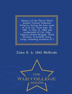 History of the Thirty-Third Indiana Veteran Volunteer Infantry During the Four Years of Civil War, from Sept. 16, 1861, to July 21, 1865; And Incidentally of Col. John Coburn's Second Brigade, Third Division, Twentieth Army Corps, Including Incidents of T (Paperback)