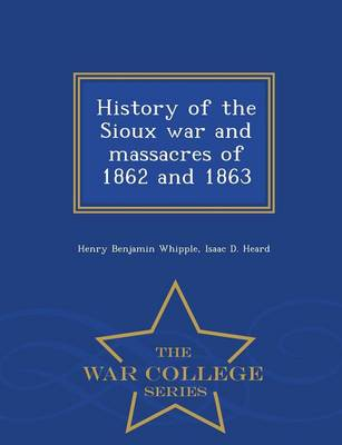 History of the Sioux War and Massacres of 1862 and 1863 - War College Series (Paperback)
