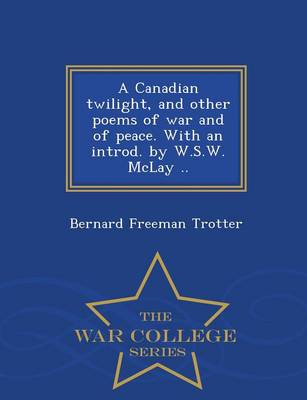 A Canadian Twilight, and Other Poems of War and of Peace. with an Introd. by W.S.W. McLay .. - War College Series (Paperback)