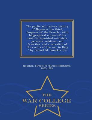 The Public and Private History of Napoleon the Third, Emperor of the French: With Biographical Notices of His Most Distinguished Ministers, Generals, Relatives, and Favorites, and a Narrative of the Events of the War in Italy / By Samuel M. Smucker [I.E. - War College Series (Paperback)