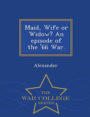 Maid, Wife or Widow? an Episode of the '66 War. - War College Series (Paperback)