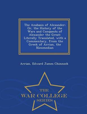 The Anabasis of Alexander; Or, the History of the Wars and Conquests of Alexander the Great: Literally Translated, with a Commentary, from the Greek of Arrian, the Nicomedian - War College Series (Paperback)