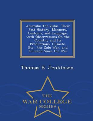 Amazulu: The Zulus, Their Past History, Manners, Customs, and Language, with Observations on the Country and Its Productions, Climate, Etc., the Zulu War, and Zululand Since the War - War College Series (Paperback)