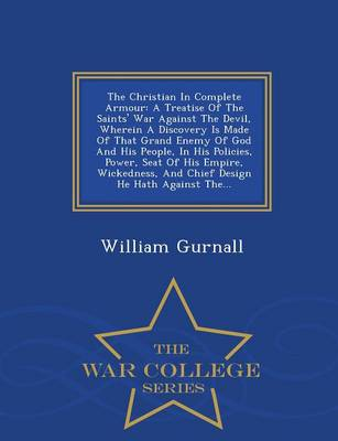The Christian in Complete Armour: A Treatise of the Saints' War Against the Devil, Wherein a Discovery Is Made of That Grand Enemy of God and His People, in His Policies, Power, Seat of His Empire, Wickedness, and Chief Design He Hath Against The... - War College Series (Paperback)