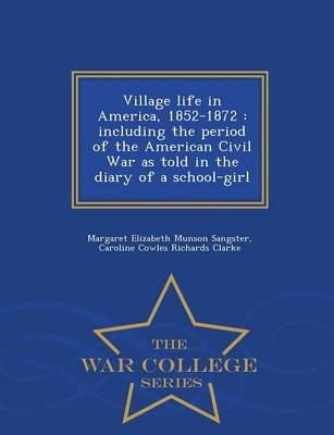 Village Life in America, 1852-1872: Including the Period of the American Civil War as Told in the Diary of a School-Girl - War College Series (Paperback)