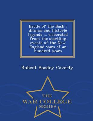 Battle of the Bush: Dramas and Historic Legends ... Elaborated from the Startling Events of the New England Wars of an Hundred Years - War College Series (Paperback)
