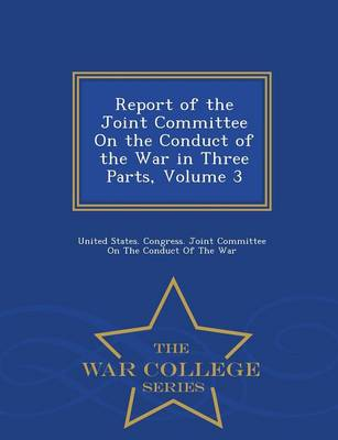 Report of the Joint Committee on the Conduct of the War in Three Parts, Volume 3 - War College Series (Paperback)