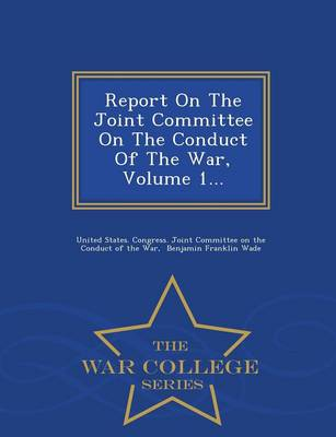 Report on the Joint Committee on the Conduct of the War, Volume 1... - War College Series (Paperback)