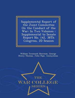 Supplemental Report of the Joint Committee on the Conduct of the War: In Two Volumes; Supplemental to Senate Report No. 142, 38th Congress, 2D Session - War College Series (Paperback)