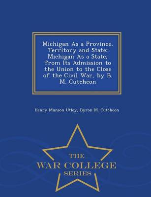 Michigan as a Province, Territory and State: Michigan as a State, from Its Admission to the Union to the Close of the Civil War, by B. M. Cutcheon - War College Series (Paperback)