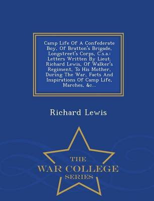 Camp Life of a Confederate Boy, of Bratton's Brigade, Longstreet's Corps, C.S.A.: Letters Written by Lieut. Richard Lewis, of Walker's Regiment, to His Mother, During the War, Facts and Inspirations of Camp Life, Marches, &C... - War College Series (Paperback)