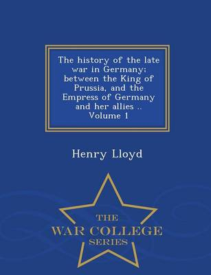 The History of the Late War in Germany; Between the King of Prussia, and the Empress of Germany and Her Allies .. Volume 1 - War College Series (Paperback)