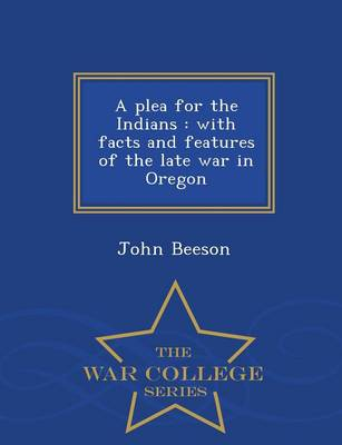 A Plea for the Indians: With Facts and Features of the Late War in Oregon - War College Series (Paperback)