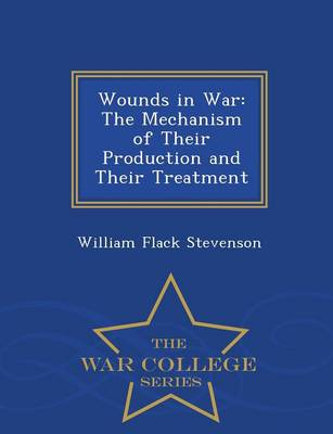 Wounds in War: The Mechanism of Their Production and Their Treatment - War College Series (Paperback)