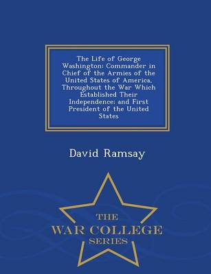 The Life of George Washington: Commander in Chief of the Armies of the United States of America, Throughout the War Which Established Their Independence, and First President of the United States - War College Series (Paperback)