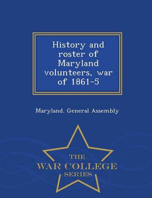 History and Roster of Maryland Volunteers, War of 1861-5 - War College Series (Paperback)