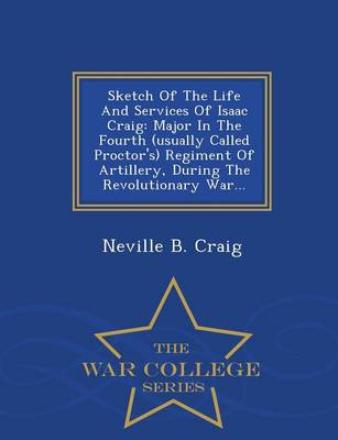Sketch of the Life and Services of Isaac Craig: Major in the Fourth (Usually Called Proctor's) Regiment of Artillery, During the Revolutionary War... - War College Series (Paperback)