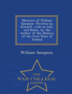 Memoirs of William Sampson: Written by Himself. with an Intr. and Notes, by the Author of the History of the Civil Wars of Ireland - War College Series (Paperback)