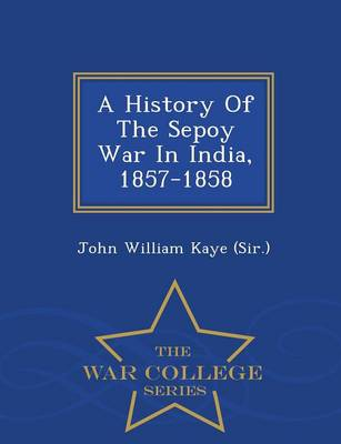A History of the Sepoy War in India, 1857-1858 - War College Series (Paperback)