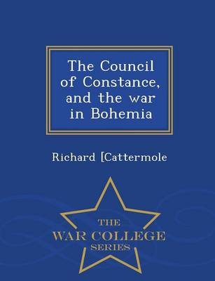 The Council of Constance, and the War in Bohemia - War College Series (Paperback)