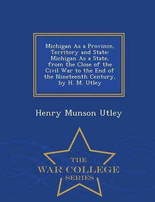 Michigan as a Province, Territory and State: Michigan as a State, from the Close of the Civil War to the End of the Nineteenth Century, by H. M. Utley - War College Series (Paperback)