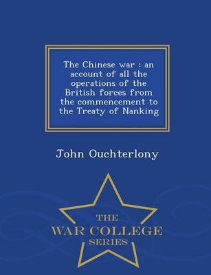 The Chinese War: An Account of All the Operations of the British Forces from the Commencement to the Treaty of Nanking - War College Series (Paperback)