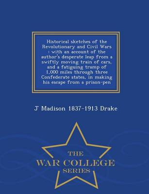 Historical Sketches of the Revolutionary and Civil Wars: With an Account of the Author's Desperate Leap from a Swiftly Moving Train of Cars, and a Fatiguing Tramp of 1,000 Miles Through Three Confederate States, in Making His Escape from a Prison-Pen - War College Series (Paperback)