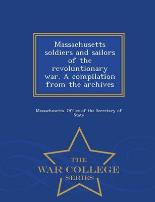 Massachusetts Soldiers and Sailors of the Revoluntionary War. a Compilation from the Archives - War College Series (Paperback)