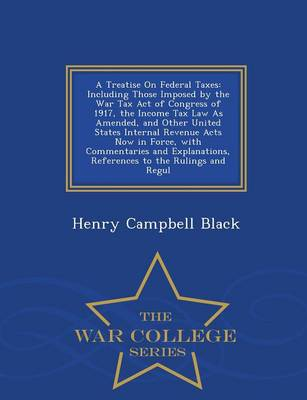 A Treatise on Federal Taxes: Including Those Imposed by the War Tax Act of Congress of 1917, the Income Tax Law as Amended, and Other United States Internal Revenue Acts Now in Force, with Commentaries and Explanations, References to the Rulings and Regul - War College Series (Paperback)