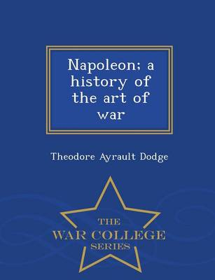 Napoleon; A History of the Art of War - War College Series (Paperback)