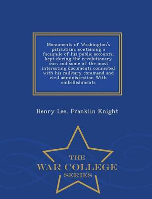 Monuments of Washington's Patriotism; Containing a Facsimile of His Public Accounts, Kept During the Revolutionary War; And Some of the Most Interesting Documents Connected with His Military Command and Civil Administration with Embellishments - War Colleg (Paperback)
