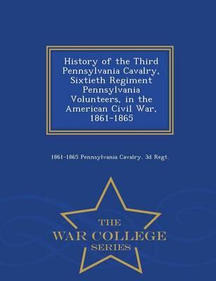 History of the Third Pennsylvania Cavalry, Sixtieth Regiment Pennsylvania Volunteers, in the American Civil War, 1861-1865 - War College Series (Paperback)