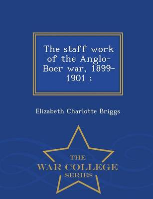 The Staff Work of the Anglo-Boer War, 1899-1901; - War College Series (Paperback)
