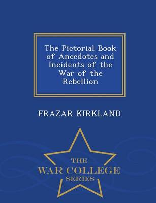 The Pictorial Book of Anecdotes and Incidents of the War of the Rebellion - War College Series (Paperback)