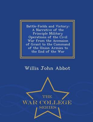 Battle-Fields and Victory: A Narrative of the Principle Military Operations of the Civil War from the Accession of Grant to the Command of the Union Armies to the End of the War - War College Series (Paperback)