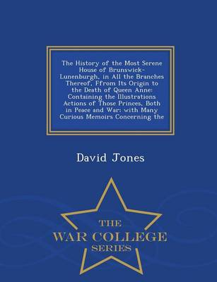 The History of the Most Serene House of Brunswick-Lunenburgh, in All the Branches Thereof, Ffrom Its Origin to the Death of Queen Anne: Containing the Illustrations Actions of Those Princes, Both in Peace and War; With Many Curious Memoirs Concerning the - War College Series (Paperback)