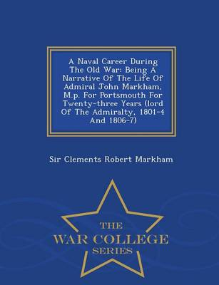 A Naval Career During the Old War: Being a Narrative of the Life of Admiral John Markham, M.P. for Portsmouth for Twenty-Three Years (Lord of the Admiralty, 1801-4 and 1806-7) - War College Series (Paperback)