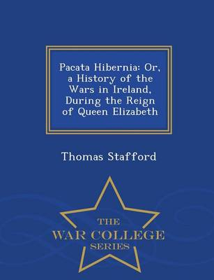 Pacata Hibernia: Or, a History of the Wars in Ireland, During the Reign of Queen Elizabeth - War College Series (Paperback)