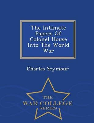 The Intimate Papers of Colonel House Into the World War - War College Series (Paperback)