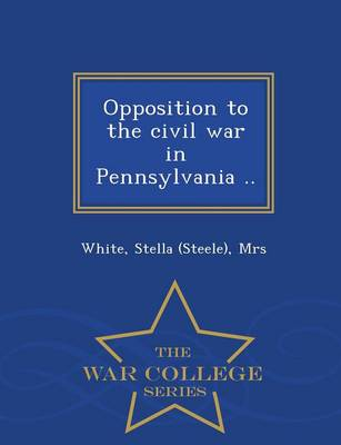 Opposition to the Civil War in Pennsylvania .. - War College Series (Paperback)