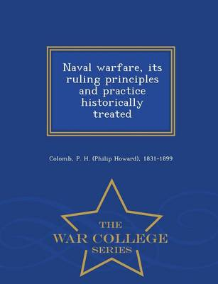 Naval Warfare, Its Ruling Principles and Practice Historically Treated - War College Series (Paperback)