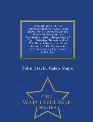 Memoir and Official Correspondence of Gen. John Stark: With Notices of Several Other Officers of the Revolution. Also, a Biography of Capt. Phinehas Stevens and of Col. Robert Rogers, with an Account of His Services in America During the Seven Years' War - War College Series (Paperback)